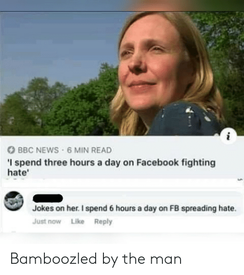 Bbc News: BBC NEWS 6 MIN READ  I spend three hours a day on Facebook fighting  hate'  Jokes on her. I spend 6 hours a day on FB spreading hate.  Just now Like Reply Bamboozled by the man