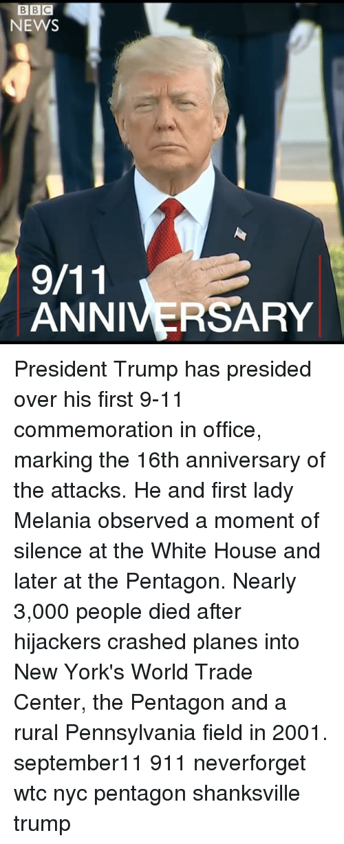 Centere: BBC  NEWS  ANNIVERSARY President Trump has presided over his first 9-11 commemoration in office, marking the 16th anniversary of the attacks. He and first lady Melania observed a moment of silence at the White House and later at the Pentagon. Nearly 3,000 people died after hijackers crashed planes into New York's World Trade Center, the Pentagon and a rural Pennsylvania field in 2001. september11 911 neverforget wtc nyc pentagon shanksville trump