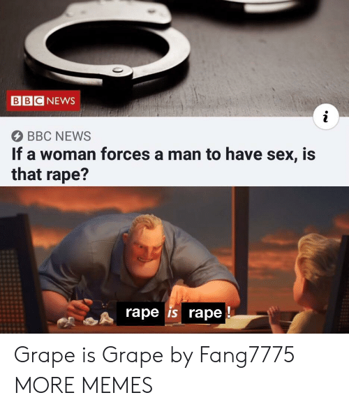 have sex: BBC NEWS  BBC NEWS  If a woman forces a man to have sex, is  that rape?  rape is rape Grape is Grape by Fang7775 MORE MEMES