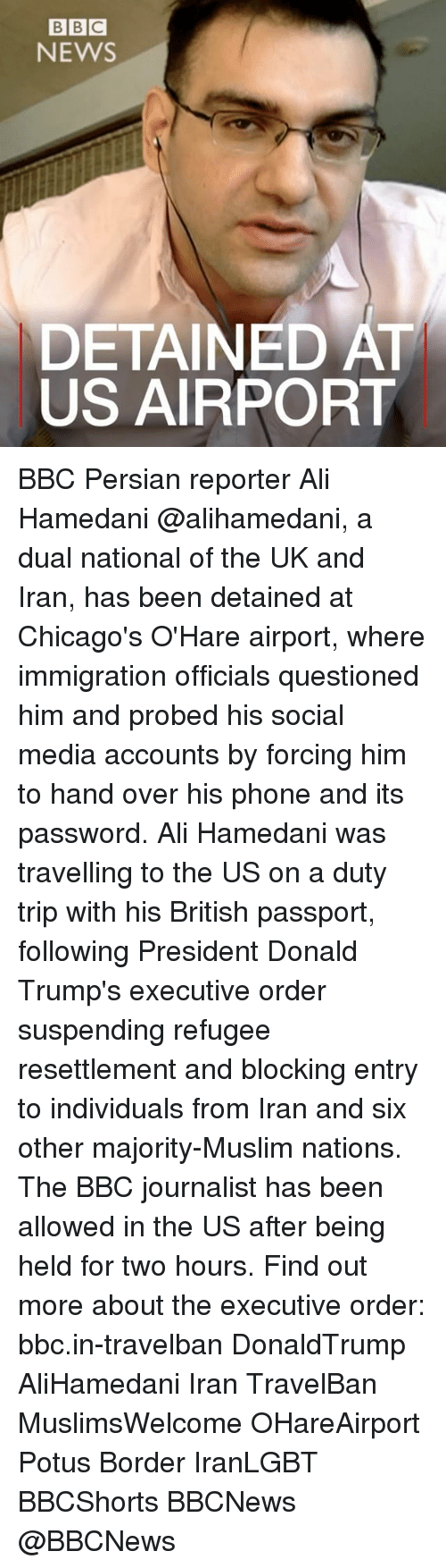executions: BBC  NEWS  DETAINED AT  US AIRPORT BBC Persian reporter Ali Hamedani @alihamedani, a dual national of the UK and Iran, has been detained at Chicago's O'Hare airport, where immigration officials questioned him and probed his social media accounts by forcing him to hand over his phone and its password. Ali Hamedani was travelling to the US on a duty trip with his British passport, following President Donald Trump's executive order suspending refugee resettlement and blocking entry to individuals from Iran and six other majority-Muslim nations. The BBC journalist has been allowed in the US after being held for two hours. Find out more about the executive order: bbc.in-travelban DonaldTrump AliHamedani Iran TravelBan MuslimsWelcome OHareAirport Potus Border IranLGBT BBCShorts BBCNews @BBCNews