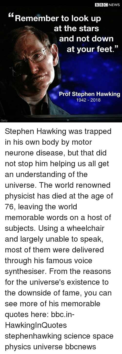 """Memes, News, and Stephen: BBC NEWS  """"Remember to look up  at the stars  and not down  at your feet.  Prof Stephen Hawking  1942 2018  Getty  0 Stephen Hawking was trapped in his own body by motor neurone disease, but that did not stop him helping us all get an understanding of the universe. The world renowned physicist has died at the age of 76, leaving the world memorable words on a host of subjects. Using a wheelchair and largely unable to speak, most of them were delivered through his famous voice synthesiser. From the reasons for the universe's existence to the downside of fame, you can see more of his memorable quotes here: bbc.in-HawkingInQuotes stephenhawking science space physics universe bbcnews"""