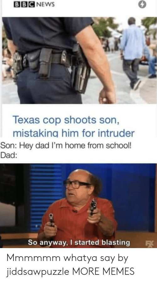 Bbc News: BBC NEWS  Texas cop shoots son,  mistaking him for intruder  Son: Hey dad I'm home from school!  Dad:  So anyway, I started blasting  FX Mmmmmm whatya say by jiddsawpuzzle MORE MEMES
