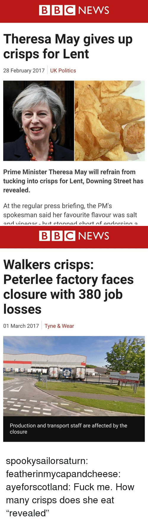 "News, Politics, and Target: BBC NEWS  Theresa May gives up  crisps for Lent  28 February 2017  UK Politics  Prime Minister Theresa May will refrain from  tucking into crisps for Lent, Downing Street has  revealed.  At the regular press briefing, the PM's  spokesman said her favourite flavour was salt   BBCNEWS  Walkers crisps:  Peterlee factory faces  closure with 380 job  losses  01 March 2017  Tyne & Wear  Walkers Snacks  Limited  Production and transport staff are affected by the  closure spookysailorsaturn:  featherinmycapandcheese:  ayeforscotland: Fuck me.  How many crisps does she eat   ""revealed"""
