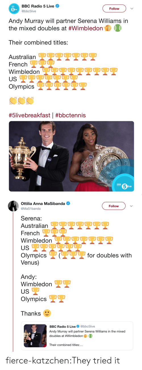 Mixed: BBC Radio 5 Live  Follow  live  @bbc5live  Andy Murray will partner Serena Williams in  the mixed doubles at #Wimbledon  Their combined titles:  Australian OOOO OO0  French  Wimbledon VQU OO O  USP  Olympics IQUO O  #5livebreakfast | #bbctennis  5  BBC  RADIO  live   Ottilia Anna MaSibanda  Follow  @MaS1banda  Serena:  Australian TTPPT  French O  WimbledonJUOOQ2O.  US  P?for doubles with  Olympics  Venus)  Andy:  Wimbledon  US  Olympics  Thanks  @bbc5live  BBC Radio 5 Live  Andy Murray will partner Serena Williams in the mixed  doubles at #Wimbledon  Their combined titles:... fierce-katzchen:They tried it