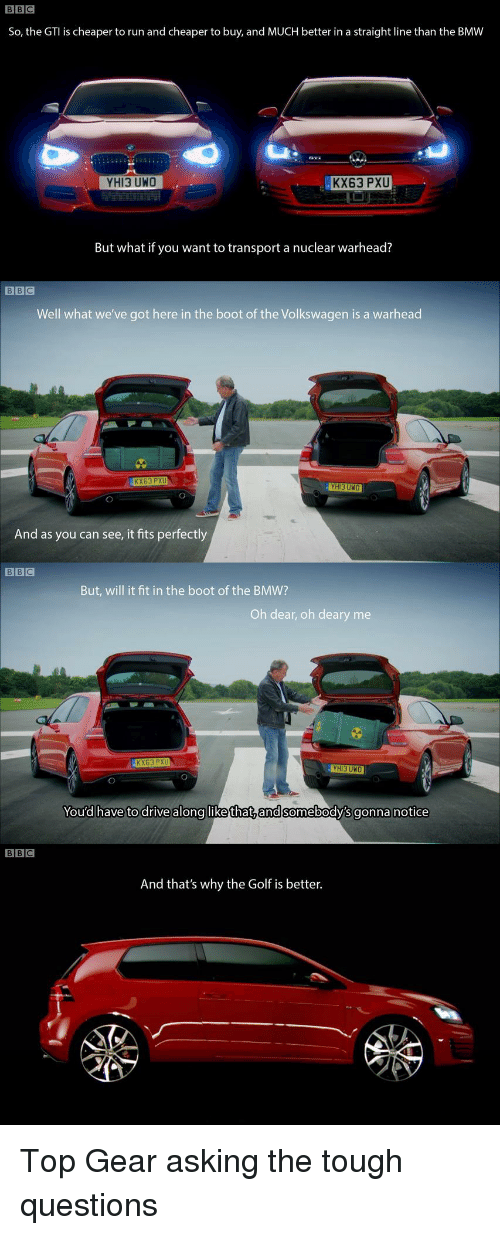 It Fit: BBC  So, the GTI is cheaper to run and cheaper to buy, and MUCH better in a straight line than the BMW  YHI3 UWO  KX63 PXU  But what if you want to transport a nuclear warhead?  BBC  Well what we've got here in the boot of the Volkswagen is a warhead  KX63 PXU  HI3 UNO  And as you can see, it fits perfectly  But, will it fit in the boot of the BMW?  Oh dear, oh deary me  KX63 PXU  You'd have to drive along likethat,andsomebody's gonna notice  BBC  And that's why the Golf is better. Top Gear asking the tough questions