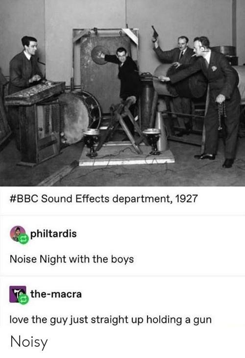 Love, Boys, and Bbc:  #BBC Sound Effects department, 1927  philtardis  Noise Night with the boys  the-macra  love the guy just straight up holding a gun Noisy