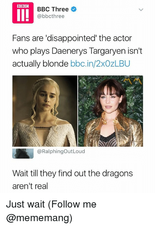 Daenerys Targaryen: BBC Three *  @bbcthree  Fans are 'disappointed' the actor  who plays Daenerys Targaryen isn't  actually blonde bbc.in/2xOzLBU  ペペ  @RalphingOutLoud  Wait till they find out the dragons  aren't real Just wait (Follow me @mememang)