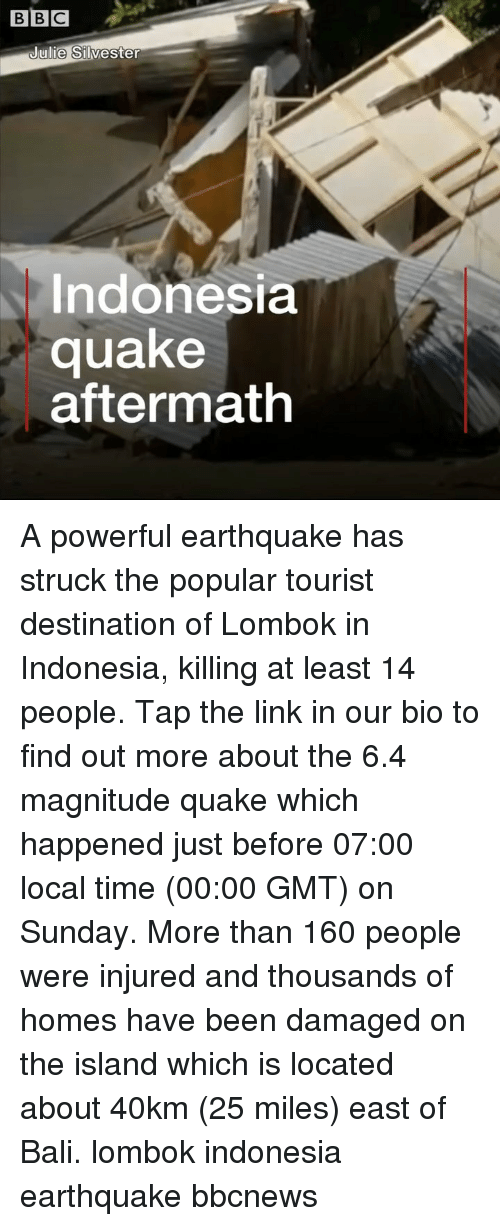 Bali: BBC  ulie Silvester  Indonesia  quake  aftermath A powerful earthquake has struck the popular tourist destination of Lombok in Indonesia, killing at least 14 people. Tap the link in our bio to find out more about the 6.4 magnitude quake which happened just before 07:00 local time (00:00 GMT) on Sunday. More than 160 people were injured and thousands of homes have been damaged on the island which is located about 40km (25 miles) east of Bali. lombok indonesia earthquake bbcnews