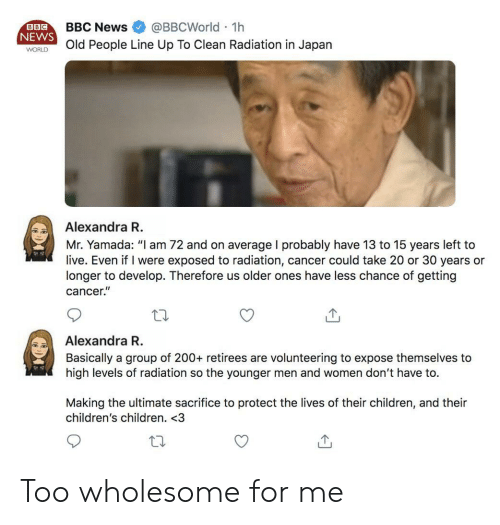 "Children, News, and Cancer: BBCNews @BBCWorld 1h  NEWS  WORld People Line Up To Clean Radiation in Japan  BBC  Alexandra R  Mr. Yamada: ""I am 72 and on average I probably have 13 to 15 years left to  live. Even if I were exposed to radiation, cancer could take 20 or 30 years or  longer to develop. Therefore us older ones have less chance of getting  cancer.""  Alexandra R  Basically a group of 200+ retirees are volunteering to expose themselves to  high levels of radiation so the younger men and women don't have to.  Making the ultimate sacrifice to protect the lives of their children, and their  children's children. <3 Too wholesome for me"