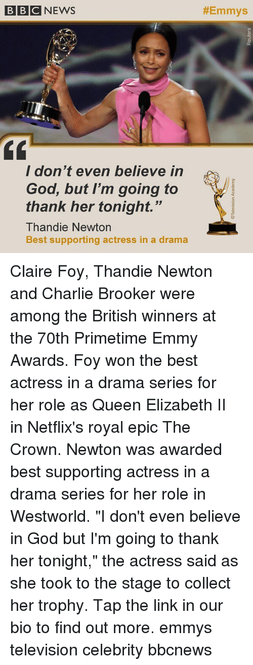 "netflixs: BBCNEWS  #Emmys  / don t even believe in  God, but I'm going to  thank her tonight.""  Thandie Newtorn  Best supporting actress in a drama Claire Foy, Thandie Newton and Charlie Brooker were among the British winners at the 70th Primetime Emmy Awards. Foy won the best actress in a drama series for her role as Queen Elizabeth II in Netflix's royal epic The Crown. Newton was awarded best supporting actress in a drama series for her role in Westworld. ""I don't even believe in God but I'm going to thank her tonight,"" the actress said as she took to the stage to collect her trophy. Tap the link in our bio to find out more. emmys television celebrity bbcnews"