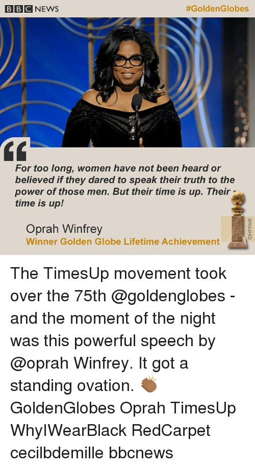 golden globe: BBCNEWS  #GoldenGlobes  For too long, women have not been heard or  believed if they dared to speak their truth to the  power of those men. But their time is up. Their  time is up!  Oprah Winfrey  Winner Golden Globe Lifetime Achievement The TimesUp movement took over the 75th @goldenglobes - and the moment of the night was this powerful speech by @oprah Winfrey. It got a standing ovation. 👏🏾 GoldenGlobes Oprah TimesUp WhyIWearBlack RedCarpet cecilbdemille bbcnews