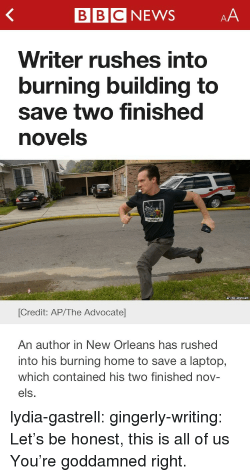 Target, Tumblr, and Blog: BBCNEWSAA  Writer rushes into  burning building to  save two finished  novels  [Credit: AP/The Advocate  An author in New Orleans has rushed  into his burning home to save a laptop,  which contained his two finished nov-  els. lydia-gastrell:  gingerly-writing:  Let's be honest, this is all of us  You're goddamned right.