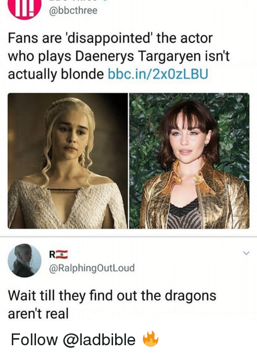 Daenerys Targaryen: @bbcthree  Fans are 'disappointed' the actor  who plays Daenerys Targaryen isn't  actually blonde bbc.in/2x0zLBU  @RalphingOutLoud  Wait till they find out the dragons  aren't real Follow @ladbible 🔥
