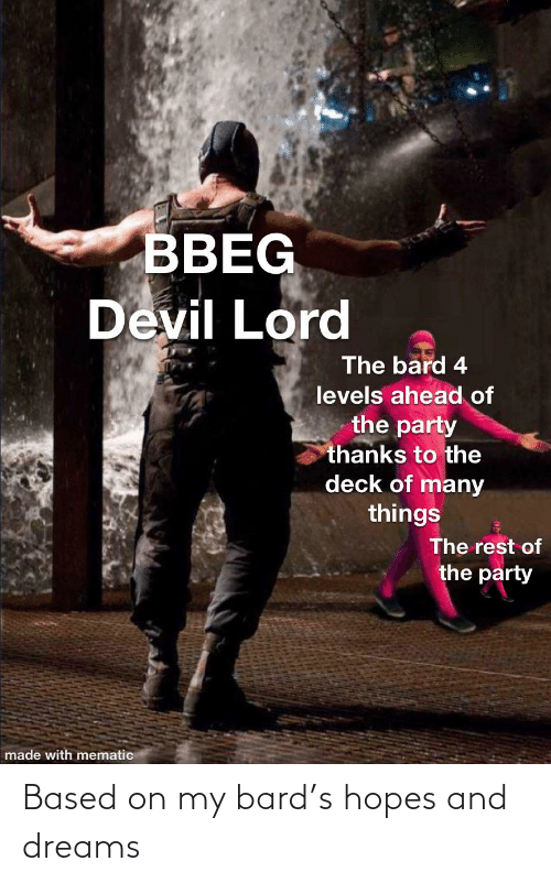 Deck Of Many Things: BBEG  Devil Lord  The bard 4  levels ahead of  the party  thanks to the  deck of many  things  The rest of  the party  made with mematic Based on my bard's hopes and dreams
