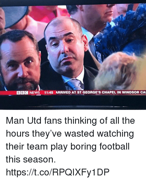 At-St, Football, and News: BBG NEWS 11:45 ARRIVED AT ST GEORGE'S CHAPEL IN WINDSOR CA Man Utd fans thinking of all the hours they've wasted watching their team play boring football this season. https://t.co/RPQIXFy1DP