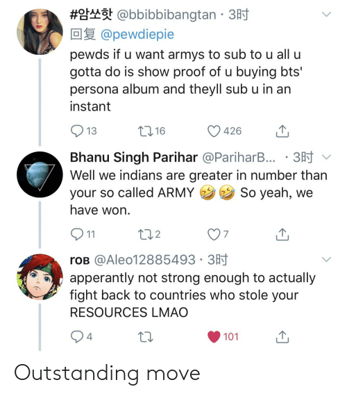 Lmao, Yeah, and Army: @bbibbibangtan . 3  @pewdiepie  #  pewds if u want armys to sub to u all u  gotta do is show proof of u buying bts'  persona album and theyll sub u in an  instant  13  426  山  Bhanu Singh Parihar @PariharB..。. 3时﹀  Well we indians are greater in number than  your so called ARMY So yeah, we  have won  2  7  roB @Aleo12885493 3H  apperantly not strong enough to actually  fight back to countries who stole your  RESOURCES LMAO  4  101 Outstanding move