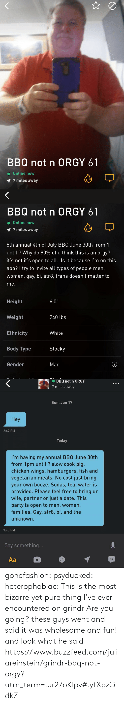 "Body Type: BBQ not n ORGY 61  Online now  7 miles away   BBQ not n ORGY 61  Online now  1 7 miles away  5th annual 4th of July BBQ June 30th from1  until ? Why do 90% of u think this is an orgy?  t's not t's open to all Is it because I'm on this  app? I try to invite all types of people men,  women, gay, bi, str8, trans doesn't matter to  me.  Height  Weight  Ethnicity  Body Type  6'0""  240 lbs  White  Stocky  Gender  Man   BBQ not n ORGY  7 miles away  Sun, Jun 17  Hey  2:47 PM  Today  I'm having my annual BBQ June 30th  from 1pm until? slow cook pig,  chicken wings, hamburgers, fish and  vegetarian meals. No cost just bring  your own booze. Sodas, tea, water is  provided. Please feel free to bring ur  wife, partner or just a date. This  party is open to men, women,  families. Gay, str8, bi, and the  unknown.  3:48 PM  Say something gonefashion:  psyducked:  heterophobiac: This is the most bizarre yet pure thing I've ever encountered on grindr  Are you going?  these guys went and said it was wholesome and fun! and look what he said https://www.buzzfeed.com/juliareinstein/grindr-bbq-not-orgy?utm_term=.ur27oKlpv#.yfXpzGdkZ"