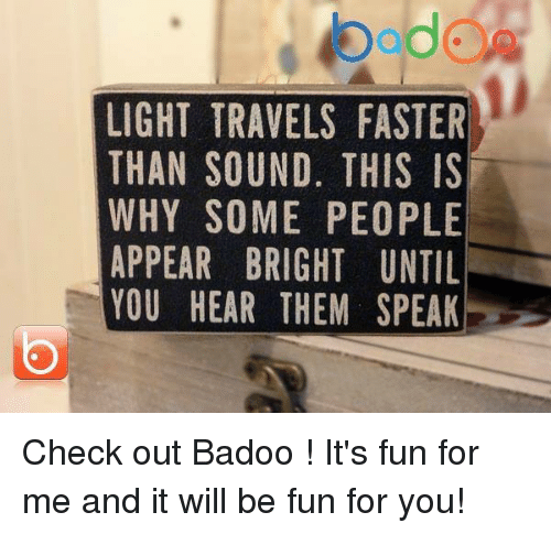 pim: bddCA  LIGHT TRAVELS FASTER  THAN SOUND, THIS IS  WHY SOME PEOPLE  APPEAR BRIGHT UNTIL  YOU HEAR THEM SPEAK  RSELK  EIL TI A  SSPN PE  A    0 US  TH E  S. ,PIM  HE  GH  IT  VN  MR  AU  BR  R00  TSS  RH  AT AN Y PE U  HAH  HPU  PO  ll Check out Badoo ! It's fun for me and it will be fun for you!