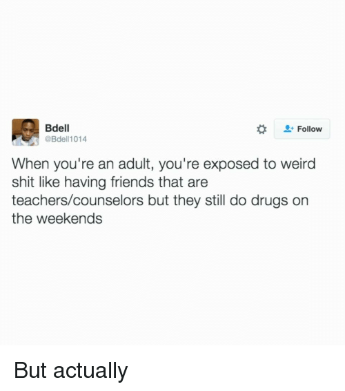 Drugs, Friends, and Shit: Bdell  @Bdell1014  #  Follow  When you're an adult, you're exposed to weird  shit like having friends that are  teachers/counselors but they still do drugs on  the weekends But actually