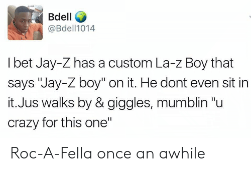 """Crazy, I Bet, and Jay: Bdell  @Bdell1014  I bet Jay-Z has a custom La-z Boy that  says """"Jay-Z boy"""" on it. He dont even sit in  it.Jus walks by & giggles, mumblin """"u  crazy for this one"""" Roc-A-Fella once an awhile"""