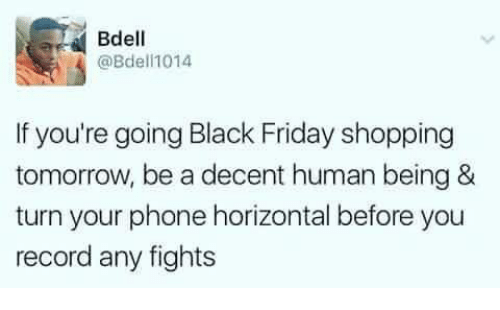 Black Friday, Friday, and Memes: Bdell  @Bdell1014  If you're going Black Friday shopping  tomorrow, be a decent human being &  turn your phone horizontal before you  record any fights
