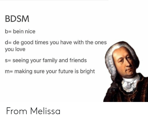 Family, Friends, and Future: BDSM  b- bein nice  d de good times you have with the ones  you love  s= seeing your family and friends  n= making sure your future is bright From Melissa