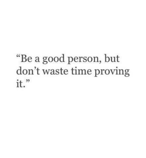 """Good, Time, and Person: """"Be a good person, but  don't waste time proving  it.  L 2"""