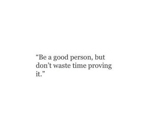 """Good, Time, and Person: """"Be a good person, but  don't waste time proving  it.""""  03"""