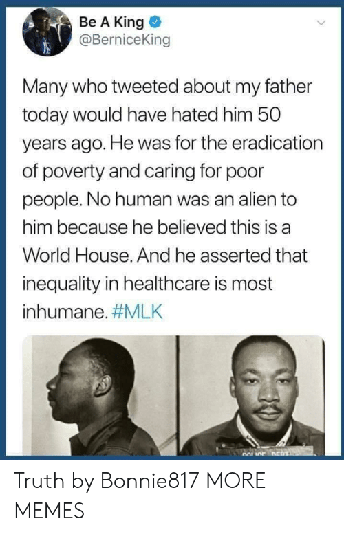 inequality: Be A King  @BerniceKin  Many who tweeted about my father  today would have hated him 50  years ago. He was for the eradication  of poverty and caring for poor  people. No human was an alien to  him because he believed this is a  World House. And he asserted that  inequality in healthcare is most  inhumane. Truth by Bonnie817 MORE MEMES
