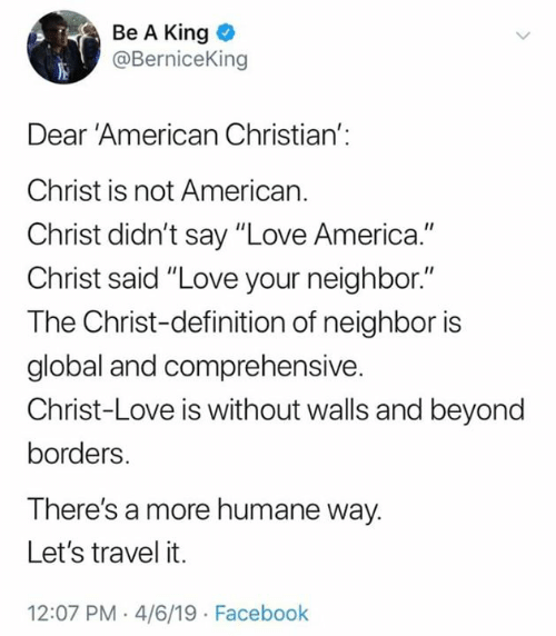 "4 6: Be A King  @BerniceKing  Dear 'American Christian':  Christ is not American.  Christ didn't say ""Love America.""  Christ said ""Love your neighbor.""  The Christ-definition of neighbor is  global and comprehensive.  Christ-Love is without walls and beyond  borders.  There's a more humane way.  Let's travel it.  12:07 PM .4/6/19 Facebook"