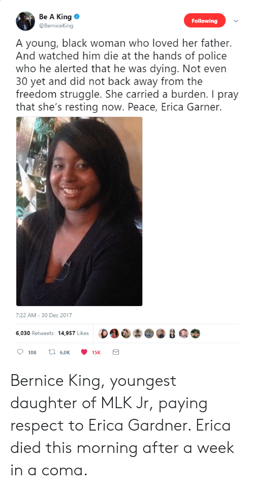 Back Away: Be A King  @BerniceKing  Following  A young, black woman who loved her father.  And watched him die at the hands of police  who he alerted that he was dying. Not even  30 yet and did not back away from the  freedom struggle. She carried a burden. I pray  that she's resting now. Peace, Erica Garner  7:22 AM-30 Dec 2017  6.030 Retweets 14,957 Likes  15K Bernice King, youngest daughter of MLK Jr, paying respect to Erica Gardner. Erica died this morning after a week in a coma.
