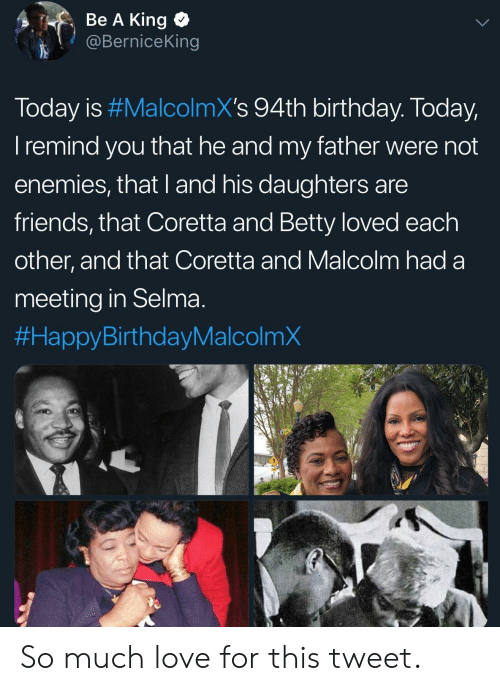 Birthday, Friends, and Love: Be A King  @BerniceKing  Today is #MalcolmX's 94th birthday. Today  I remind you that he and my father were not  enemies, that I and his daughters are  friends, that Coretta and Betty loved each  other, and that Coretta and Malcolm had a  meeting in Selma  So much love for this tweet.
