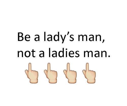 Memes, 🤖, and Ladies Man: Be a lady's man,  not a ladies man