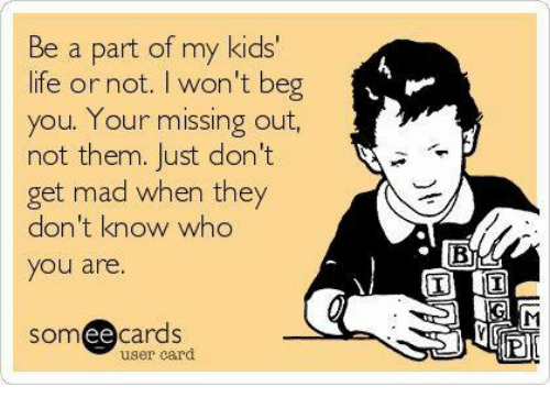 Ee Cards: Be a part of my kids'  life or not. I won't beg  you. Your missing out,  not them. Just don't  get mad when they  don't know who  you are.  SOm  ee  cards  user card  BL!