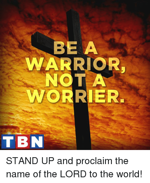 proclaim: BE A  WARRIOR  NOT A  WORRIER.  T BN STAND UP and proclaim the name of the LORD to the world!