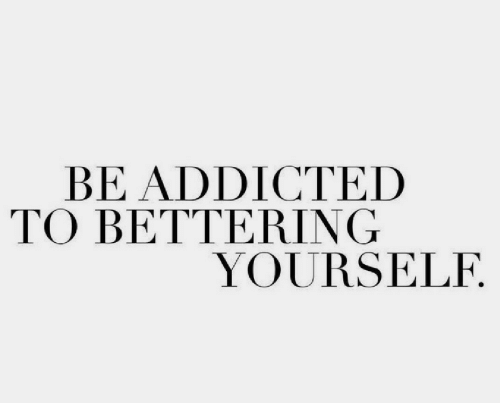 Addicted: BE ADDICTED  TO BETTERING  YOURSELF