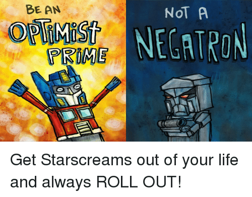Life, Roll Out, and Get: BE AN  NOT A  NECATRON  PRIME <p>Get Starscreams out of your life and always ROLL OUT!</p>
