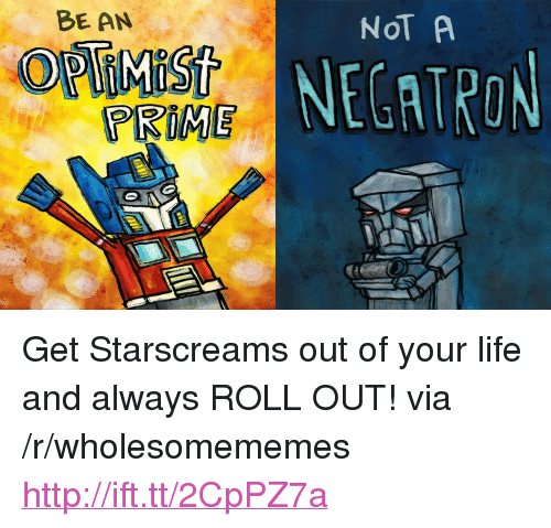 """Life, Http, and Roll Out: BE AN  NOT A  NECATRON  PRIME <p>Get Starscreams out of your life and always ROLL OUT! via /r/wholesomememes <a href=""""http://ift.tt/2CpPZ7a"""">http://ift.tt/2CpPZ7a</a></p>"""