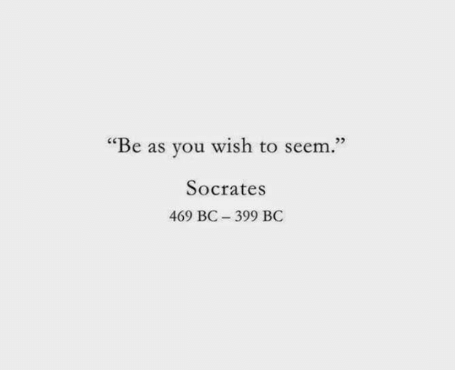 """Socrates, You, and You Wish: """"Be as you wish to seem.""""  Socrates  469 BC 399 BC"""