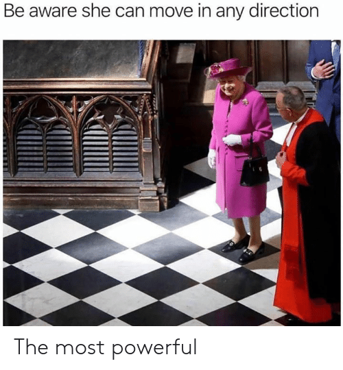 Most Powerful: Be aware she can move in any direction The most powerful