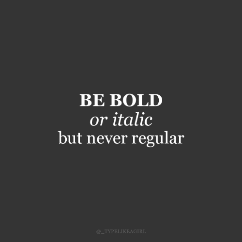 But Never: BE BOLD  or italic  but never regular  @_TYPELIKEAGIRL