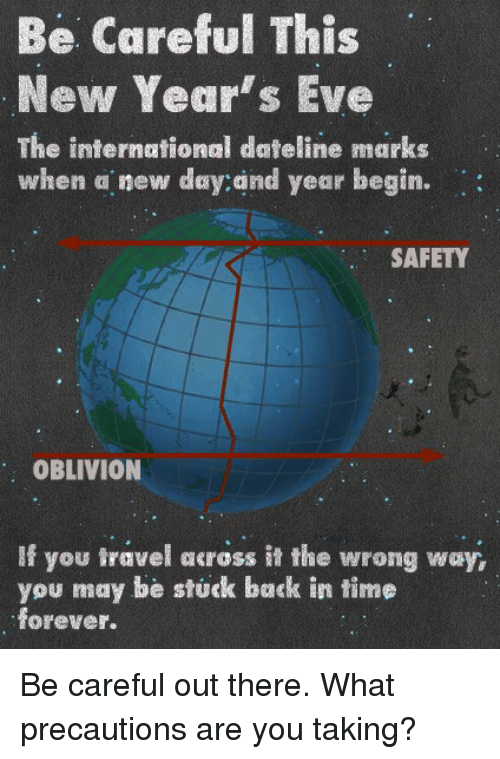 precaution: Be Careful This  New Year's Eve  The international dateline marks  when a new day:and year begin.  SAFETY  OBLIVION  If you travel across it the wrong way,  you may be stuck back in time  forever. Be careful out there.  What precautions are you taking?