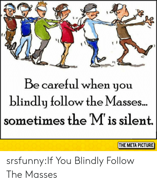 Tumblr, Blog, and Http: Be careful when you  blindly follow the Masses..  sometimes the Mis silent.  THE META PICTURE srsfunny:If You Blindly Follow The Masses