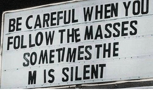 Be Careful, You, and When You: BE CAREFUL WHEN YOU  FOLLOW THE MASSES  SOMETIMES THE  M IS SILENT