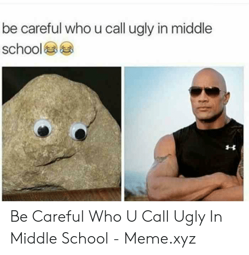 Middle School Memes: be careful who u call ugly in middle  school Be Careful Who U Call Ugly In Middle School - Meme.xyz