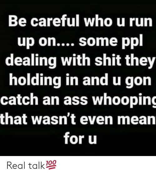 Ass, Run, and Shit: Be careful who u run  up on.... some ppl  dealing with shit they  holding in andu gon  catch an ass whooping  that wasn't even mean  for u Real talk💯