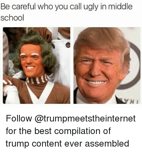 Trumped: Be careful who you call ugly in middle  school  H1 Follow @trumpmeetstheinternet for the best compilation of trump content ever assembled