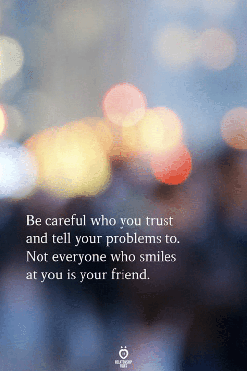 Smiles, Be Careful, and Who: Be careful who you trust  and tell your problems to  Not everyone who smiles  at you is your friend.