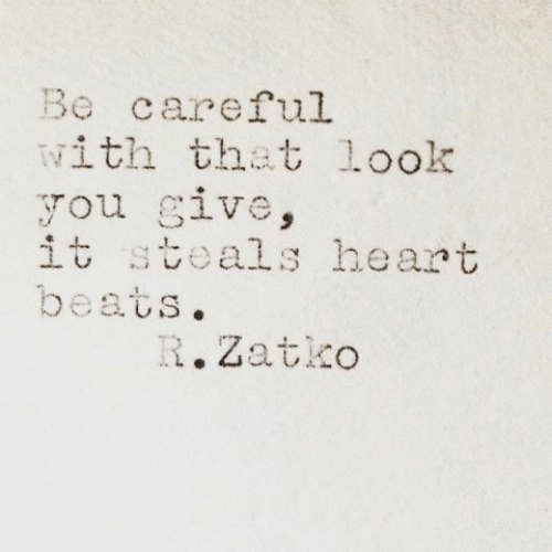 That Look: Be careful  with that look  you give,  it steals heart  beats.  R.Zatko