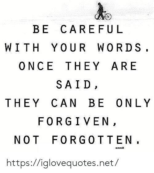 words: BE CAREFUL  WITH YOUR WORDS.  ONCE THEY ARE  SAID,  THEY CAN BE ONLY  FORGIVEN,  NOT FORGOTTEN, https://iglovequotes.net/